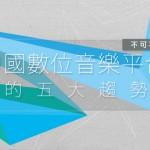 不可不知!中國數位音樂平台的五大趨勢!