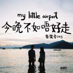 一年見一次一夜唱盡你心事  my little airport「今晚不如唔好走 live 2015」