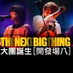 現場直擊:The Next Big Thing 大團誕生 開發場 8 @ Legacy Taipei
