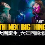 現場直擊:The Next Big Thing 大團誕生 六年回顧場 I @ Legacy Taipei