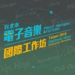 世界頂尖電音大師來台授課 「Past, Present & Future 台北市電子音樂國際工作坊」免費報名中