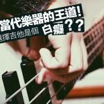 Bass 是當代樂器的王道!難道我選擇吉他是個「白癡」嗎?