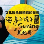文化傳承前哨戰的蛻變-海邊的孩子 Suming 專訪