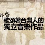 那些歌頌著台灣人的獨立音樂作品