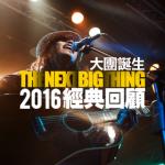 The Next Big Thing 大團誕生 2016 經典回顧