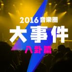 2016 音樂圈大事件 八卦篇