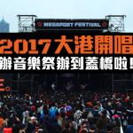 現場直擊:2017 大港開唱 辦音樂祭辦到蓋橋啦!