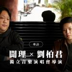 【專訪】獨立音樂演唱會導演聞理、劉柏君:「做演出製作,是幫樂團用演唱會和觀眾溝通。」